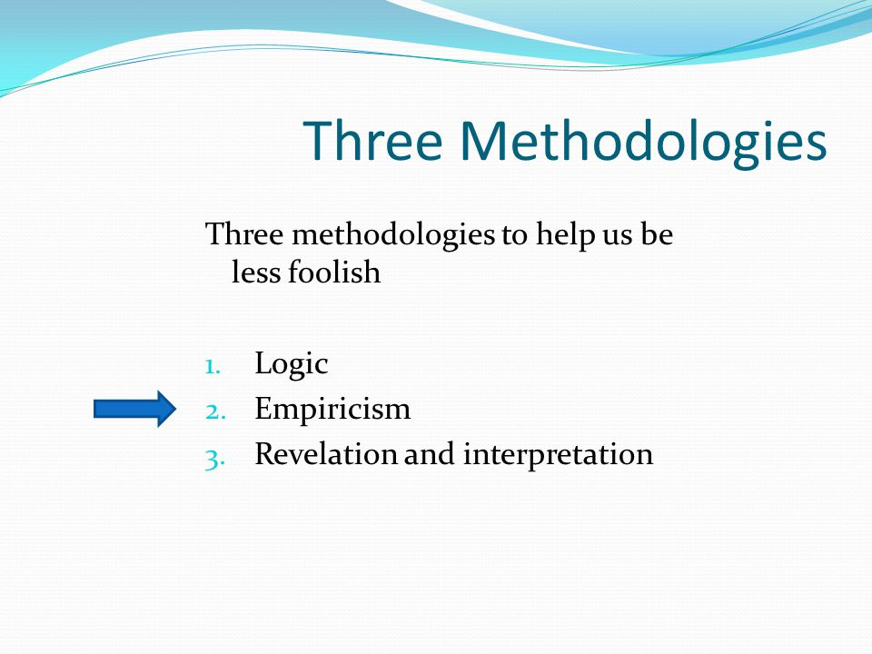 Three Methodologies Three methodologies to help us be less foolish 1. Logic 2. Empiricism 3. Revelation and interpretation