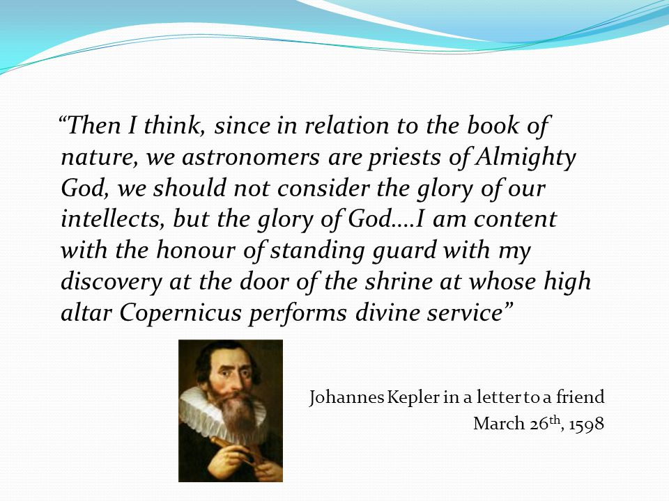 Then I think, since in relation to the book of nature, we astronomers are priests of Almighty God, we should not consider the glory of our intellects, but the glory of God….I am content with the honour of standing guard with my discovery at the door of the shrine at whose high altar Copernicus performs divine service Johannes Kepler in a letter to a friend March 26 th, 1598