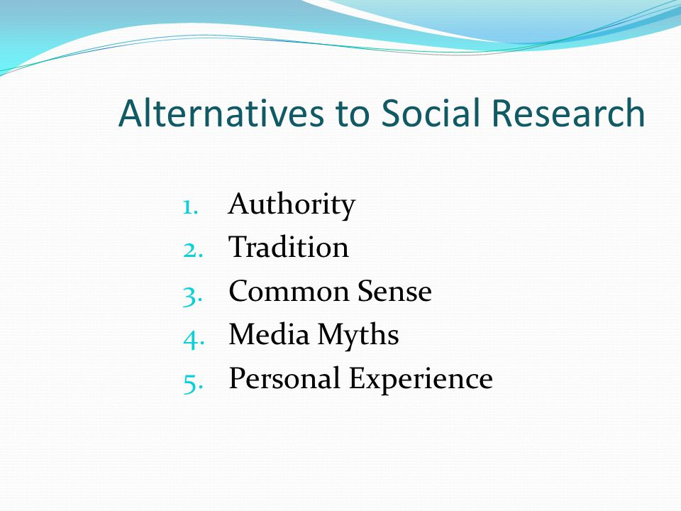 Alternatives to Social Research 1.Authority 2. Tradition 3.