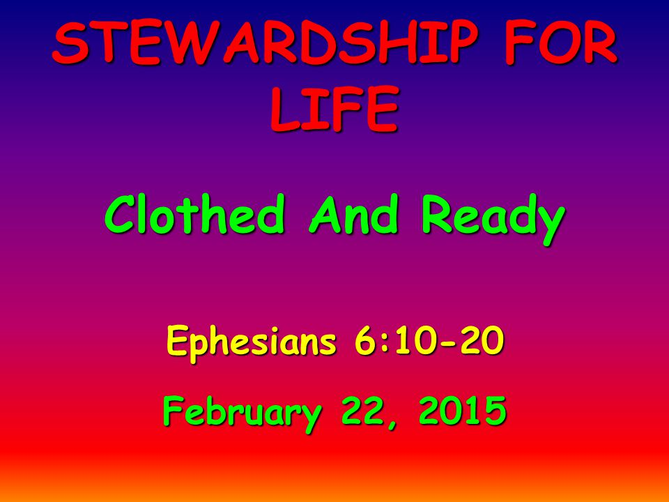 Ephesians 6:10-20 February 22, 2015 STEWARDSHIP FOR LIFE Clothed And Ready