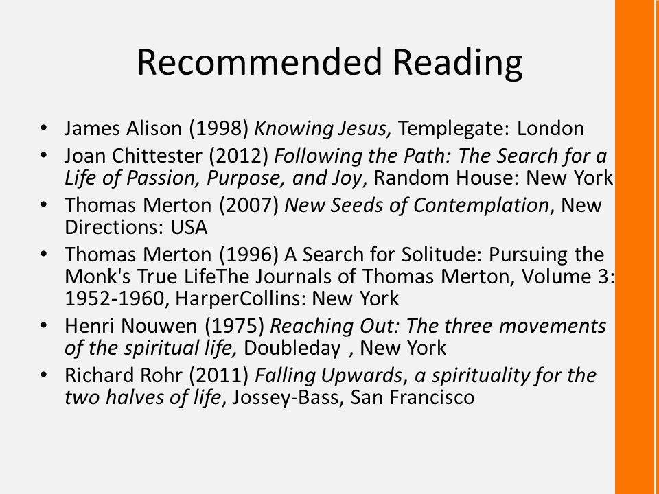 Recommended Reading James Alison (1998) Knowing Jesus, Templegate: London Joan Chittester (2012) Following the Path: The Search for a Life of Passion, Purpose, and Joy, Random House: New York Thomas Merton (2007) New Seeds of Contemplation, New Directions: USA Thomas Merton (1996) A Search for Solitude: Pursuing the Monk s True LifeThe Journals of Thomas Merton, Volume 3: 1952-1960, HarperCollins: New York Henri Nouwen (1975) Reaching Out: The three movements of the spiritual life, Doubleday, New York Richard Rohr (2011) Falling Upwards, a spirituality for the two halves of life, Jossey-Bass, San Francisco