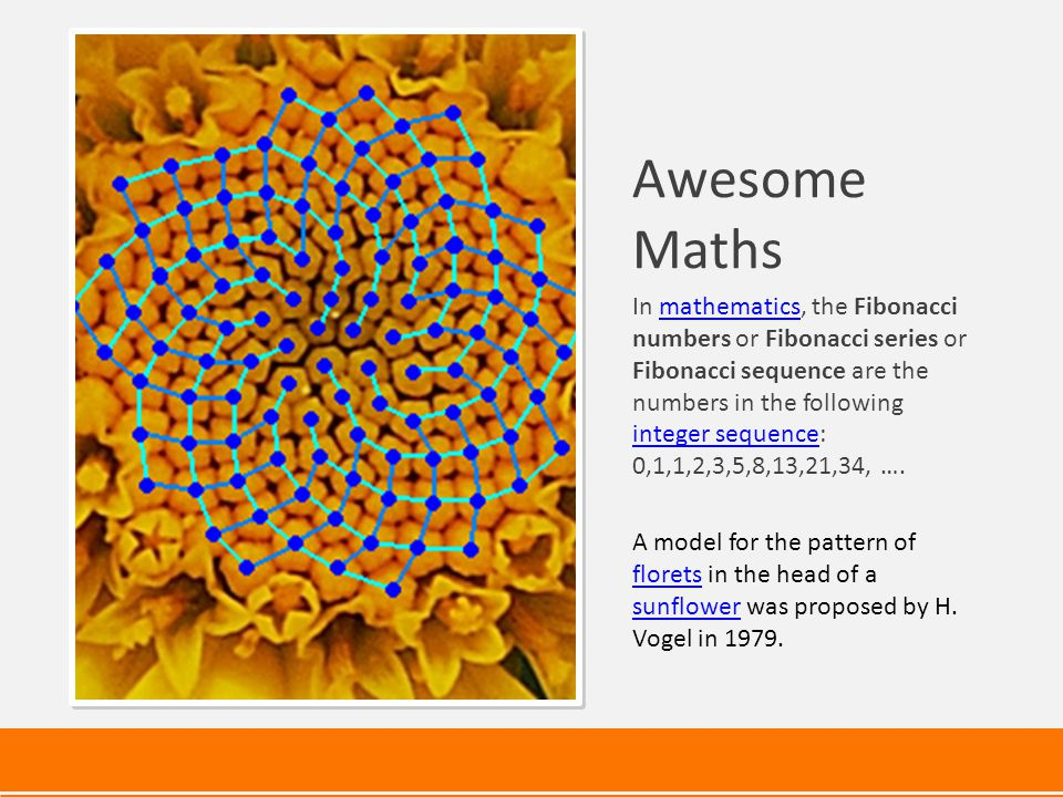 Awesome Maths In mathematics, the Fibonacci numbers or Fibonacci series or Fibonacci sequence are the numbers in the following integer sequence: 0,1,1,2,3,5,8,13,21,34, ….mathematics integer sequence A model for the pattern of florets in the head of a sunflower was proposed by H.