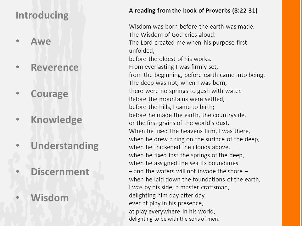 Introducing Awe Reverence Courage Knowledge Understanding Discernment Wisdom A reading from the book of Proverbs (8:22-31) Wisdom was born before the earth was made.
