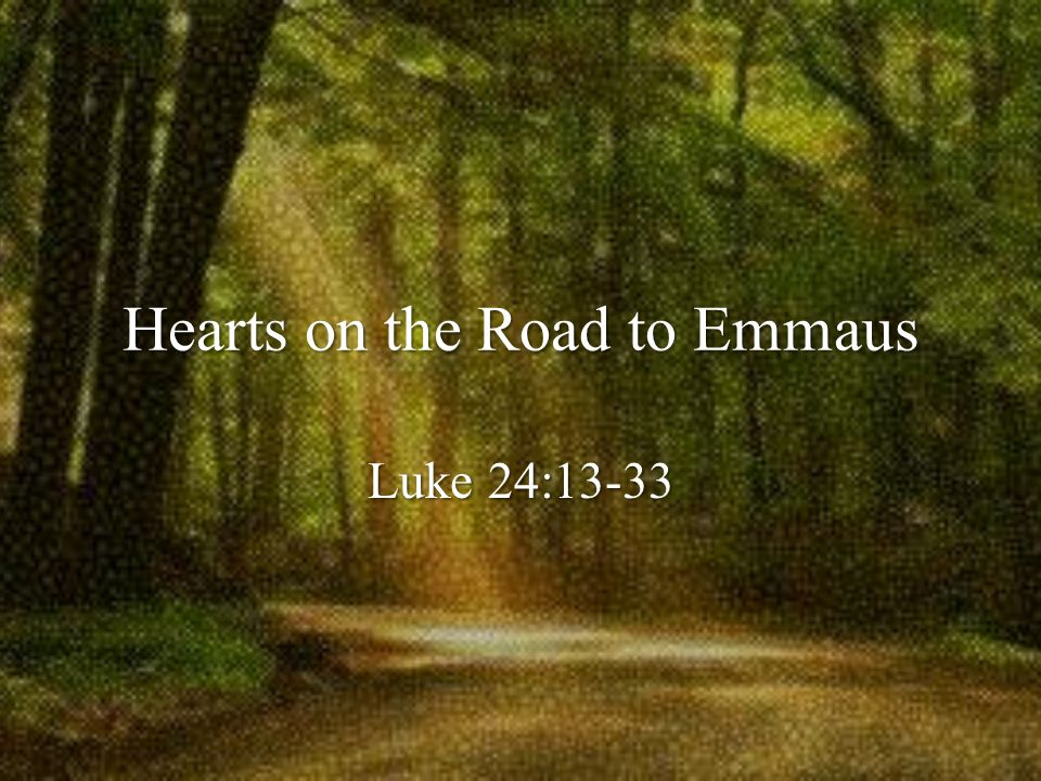 Hearts on the Road to Emmaus Luke 24:13-33