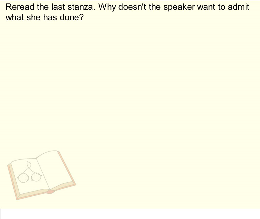 Reread the last stanza. Why doesn t the speaker want to admit what she has done
