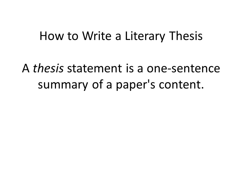 How to Write a Literary Thesis A thesis statement is a one-sentence summary of a paper s content.