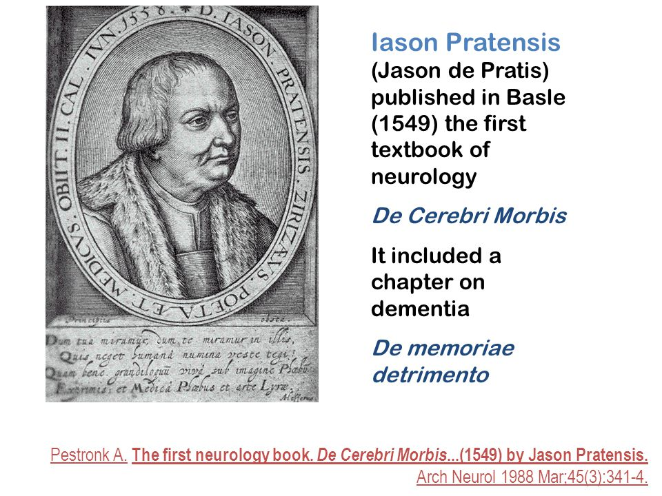 Iason Pratensis (Jason de Pratis) published in Basle (1549) the first textbook of neurology De Cerebri Morbis It included a chapter on dementia De memoriae detrimento Pestronk A.