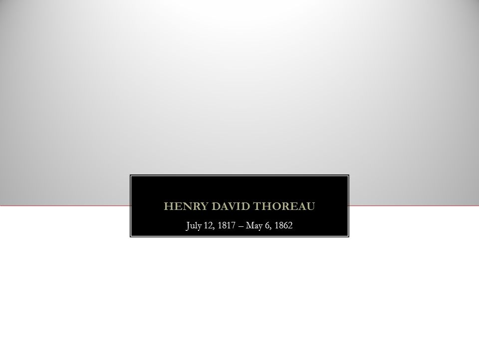 HENRY DAVID THOREAU July 12, 1817 – May 6, 1862