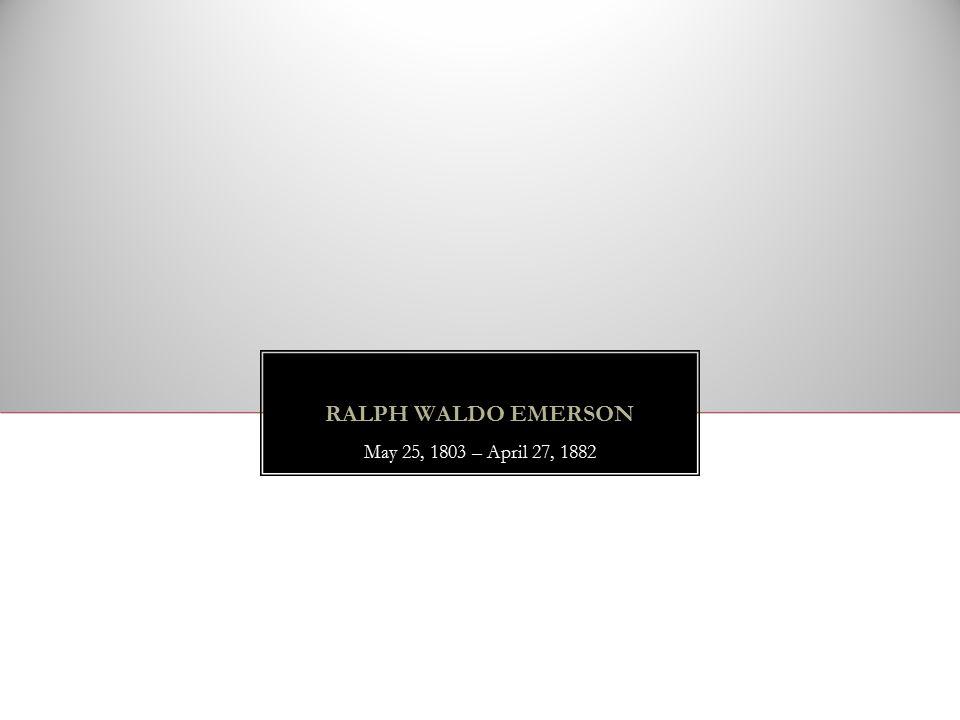RALPH WALDO EMERSON May 25, 1803 – April 27, 1882