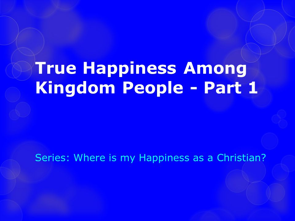 True Happiness Among Kingdom People - Part 1 Series: Where is my Happiness as a Christian?