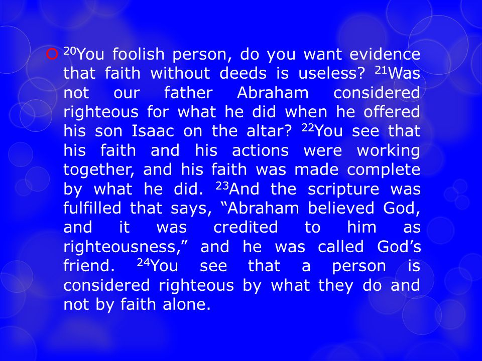  20 You foolish person, do you want evidence that faith without deeds is useless? 21 Was not our father Abraham considered righteous for what he did