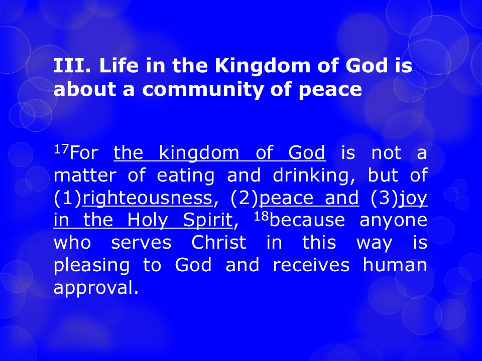 III. Life in the Kingdom of God is about a community of peace 17 For the kingdom of God is not a matter of eating and drinking, but of (1)righteousnes