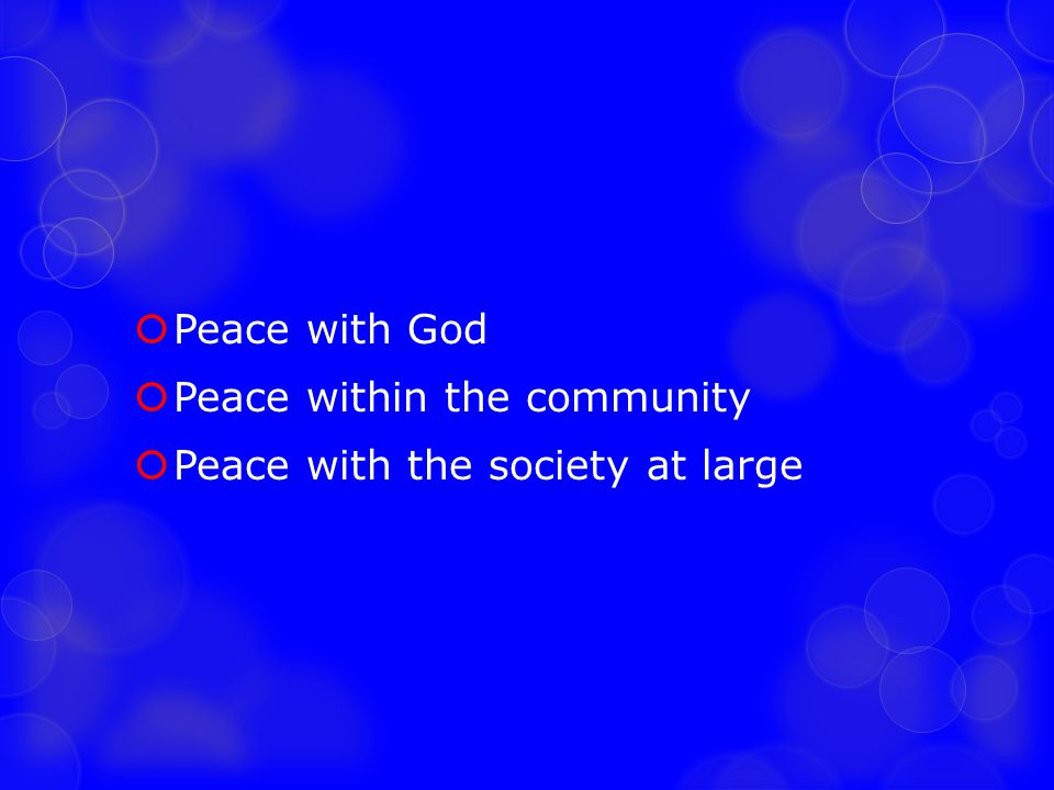  Peace with God  Peace within the community  Peace with the society at large