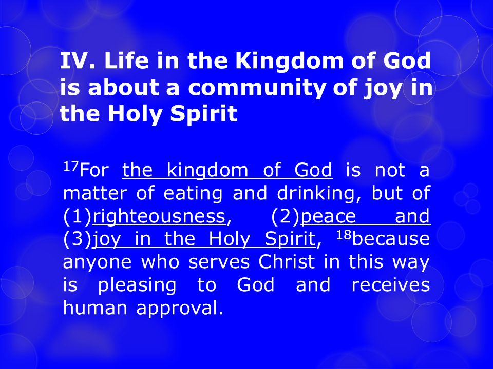 IV. Life in the Kingdom of God is about a community of joy in the Holy Spirit 17 For the kingdom of God is not a matter of eating and drinking, but of