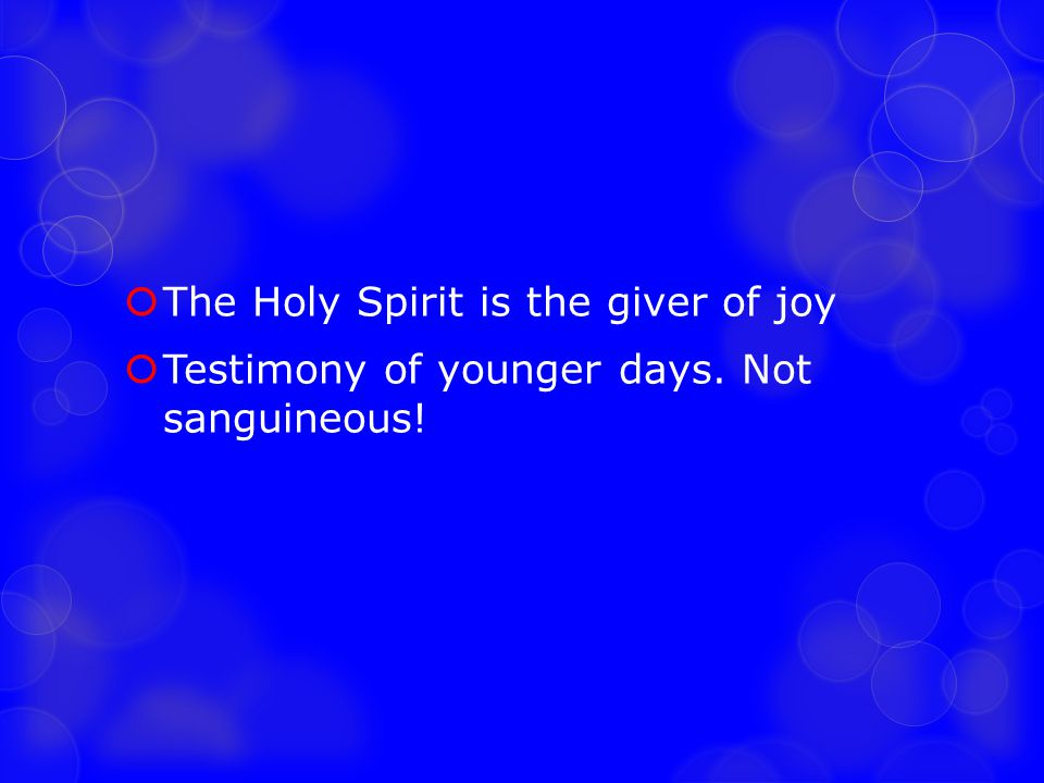  The Holy Spirit is the giver of joy  Testimony of younger days. Not sanguineous!
