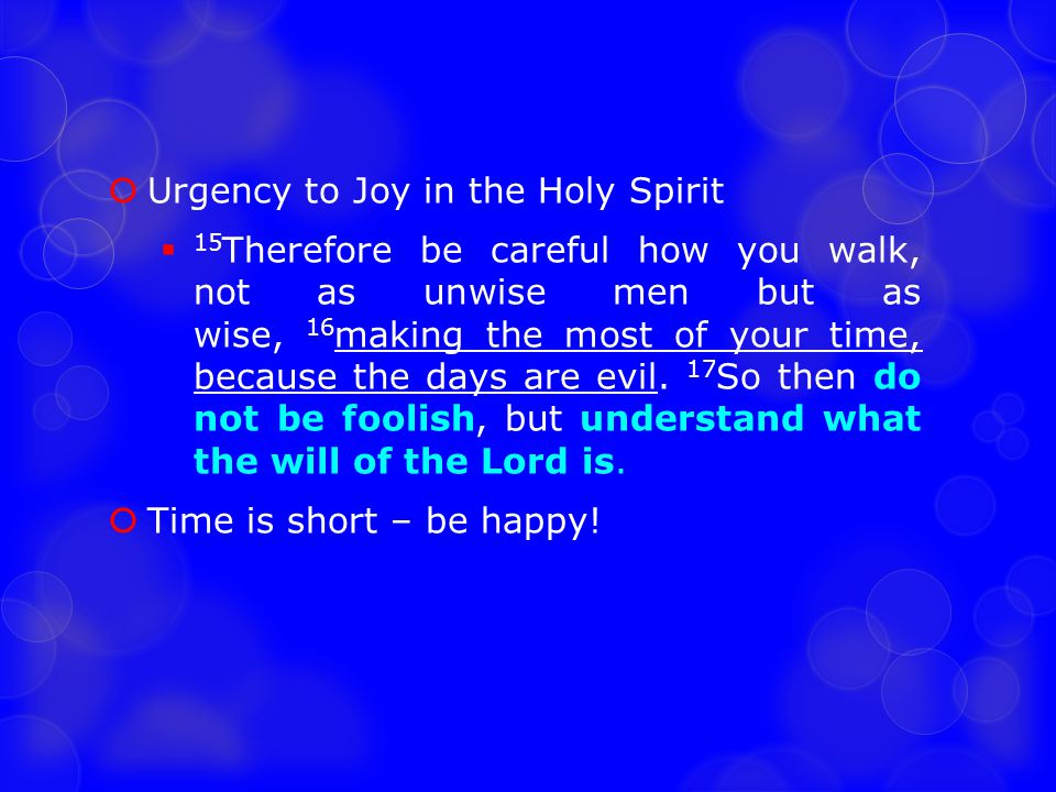  Urgency to Joy in the Holy Spirit  15 Therefore be careful how you walk, not as unwise men but as wise, 16 making the most of your time, because th