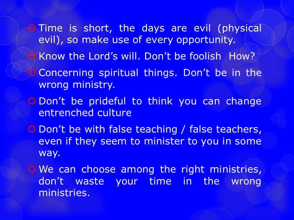  Time is short, the days are evil (physical evil), so make use of every opportunity.  Know the Lord's will. Don't be foolish How?  Concerning spiri