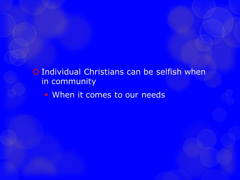  Individual Christians can be selfish when in community  When it comes to our needs