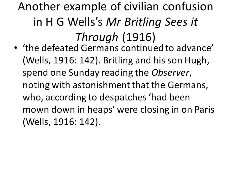 Another example of civilian confusion in H G Wells's Mr Britling Sees it Through (1916) 'the defeated Germans continued to advance' (Wells, 1916: 142).