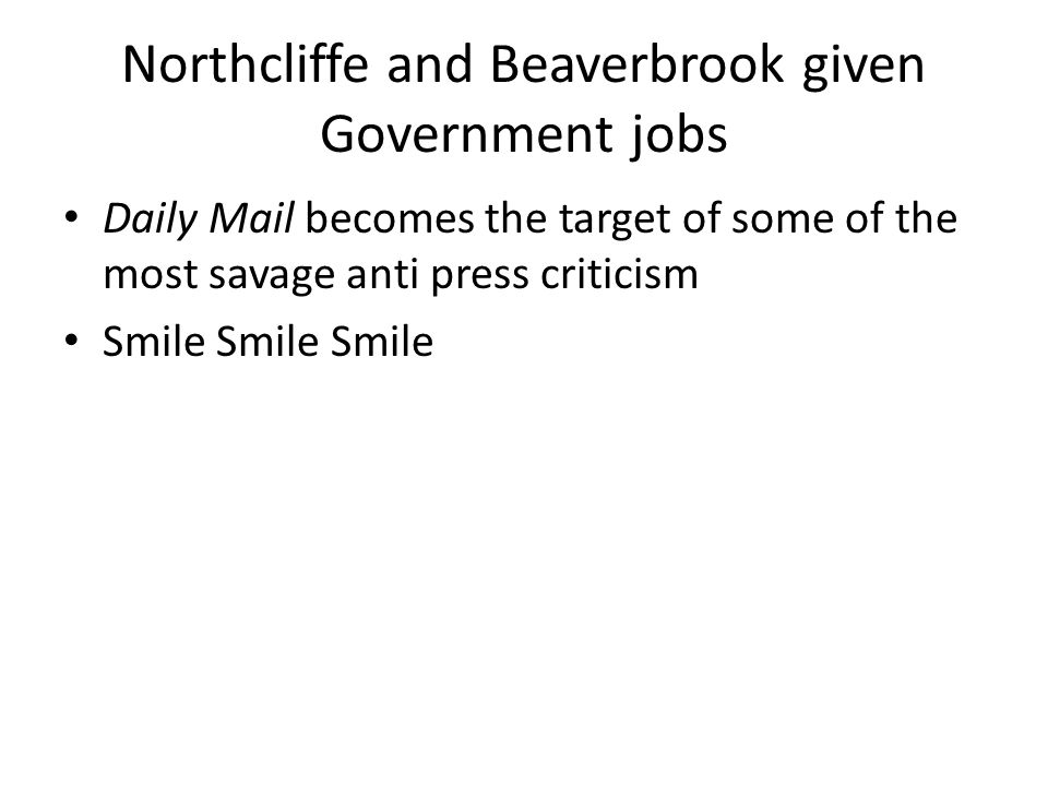 Northcliffe and Beaverbrook given Government jobs Daily Mail becomes the target of some of the most savage anti press criticism Smile Smile Smile