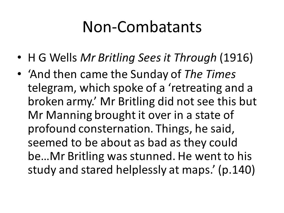 Non-Combatants H G Wells Mr Britling Sees it Through (1916) 'And then came the Sunday of The Times telegram, which spoke of a 'retreating and a broken army.' Mr Britling did not see this but Mr Manning brought it over in a state of profound consternation.