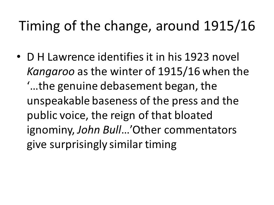 Timing of the change, around 1915/16 D H Lawrence identifies it in his 1923 novel Kangaroo as the winter of 1915/16 when the '…the genuine debasement began, the unspeakable baseness of the press and the public voice, the reign of that bloated ignominy, John Bull…'Other commentators give surprisingly similar timing