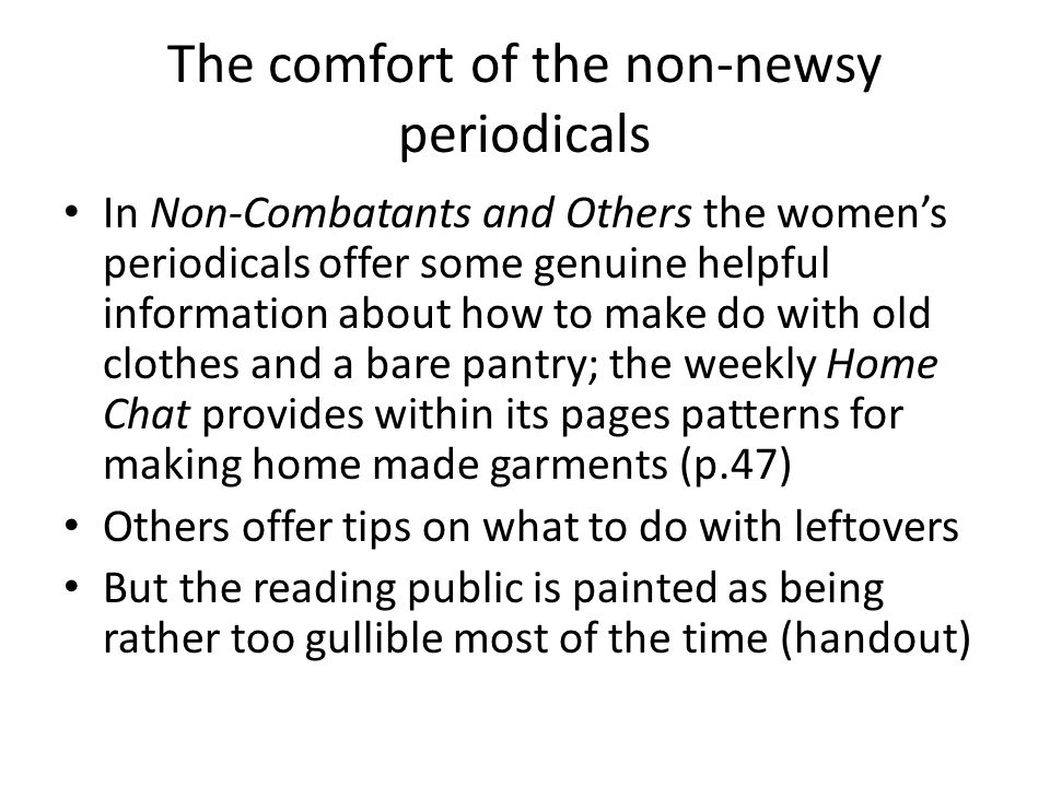The comfort of the non-newsy periodicals In Non-Combatants and Others the women's periodicals offer some genuine helpful information about how to make do with old clothes and a bare pantry; the weekly Home Chat provides within its pages patterns for making home made garments (p.47) Others offer tips on what to do with leftovers But the reading public is painted as being rather too gullible most of the time (handout)