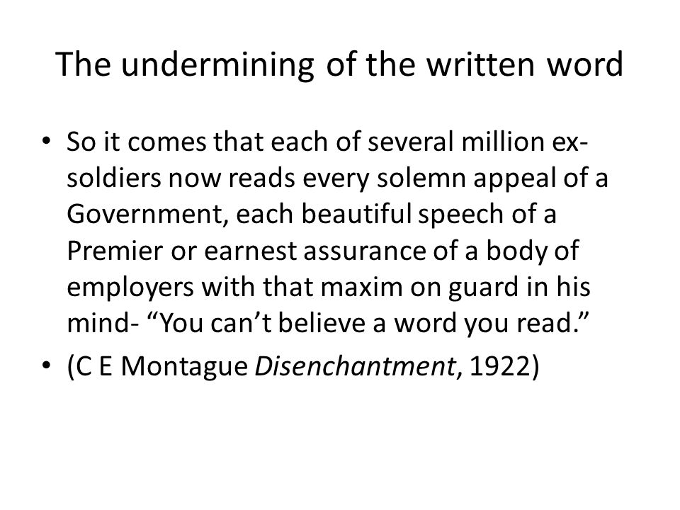 The undermining of the written word So it comes that each of several million ex- soldiers now reads every solemn appeal of a Government, each beautiful speech of a Premier or earnest assurance of a body of employers with that maxim on guard in his mind- You can't believe a word you read. (C E Montague Disenchantment, 1922)