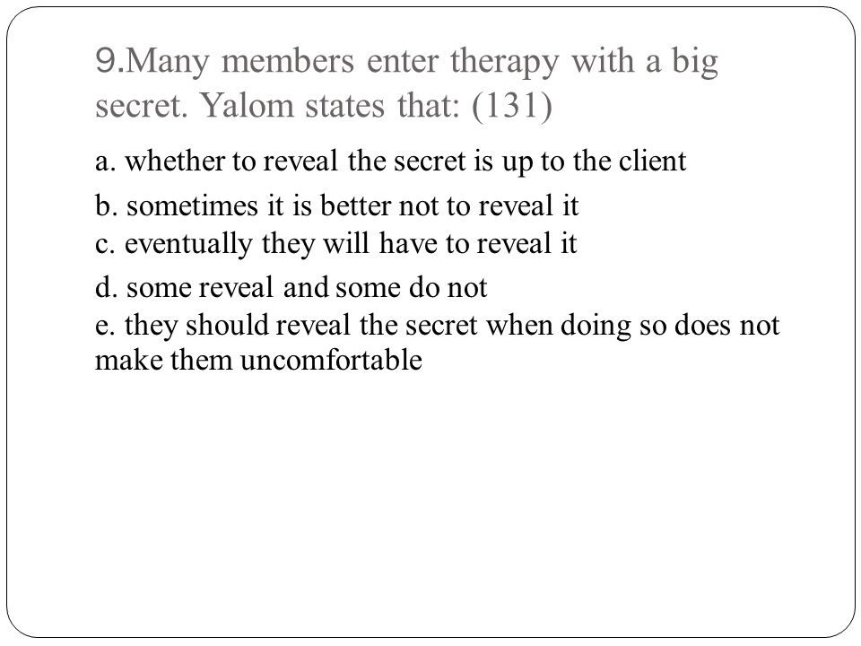 9.Many members enter therapy with a big secret. Yalom states that: (131) a.