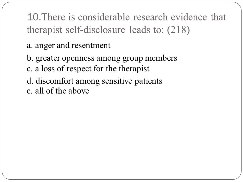 10.There is considerable research evidence that therapist self-disclosure leads to: (218) a.