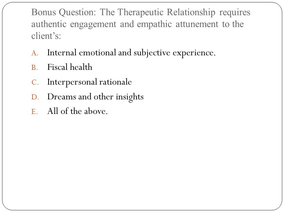 Bonus Question: The Therapeutic Relationship requires authentic engagement and empathic attunement to the client's: A.