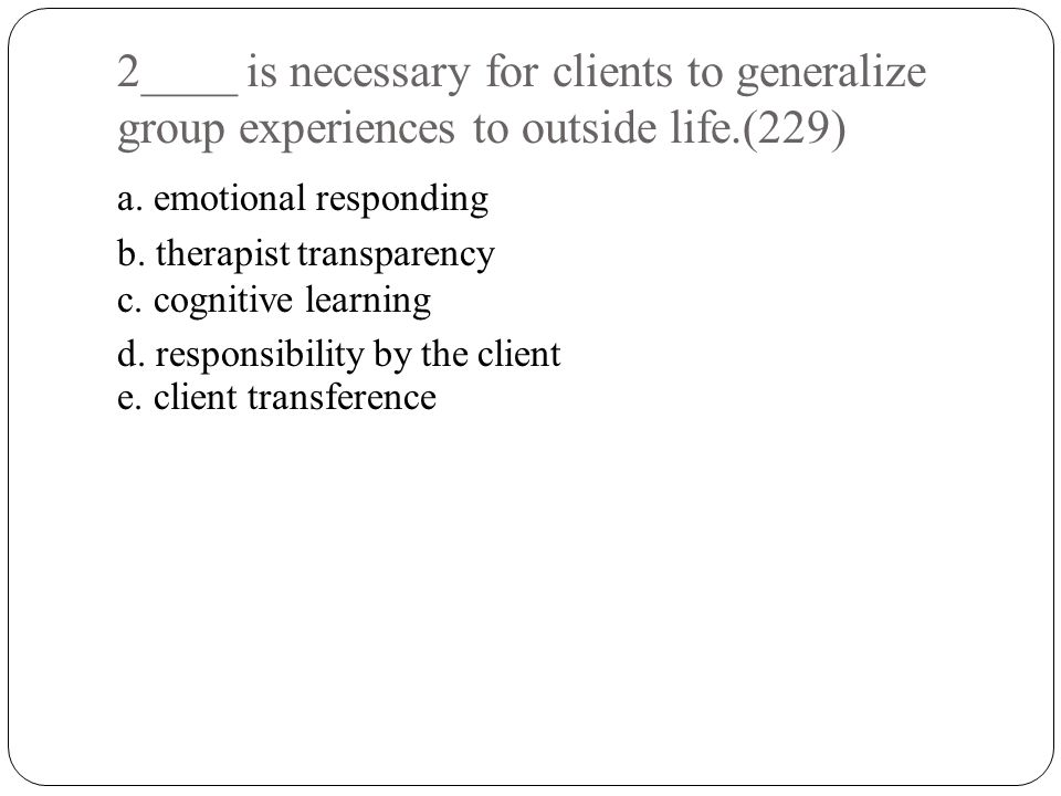 2____ is necessary for clients to generalize group experiences to outside life.(229) a.