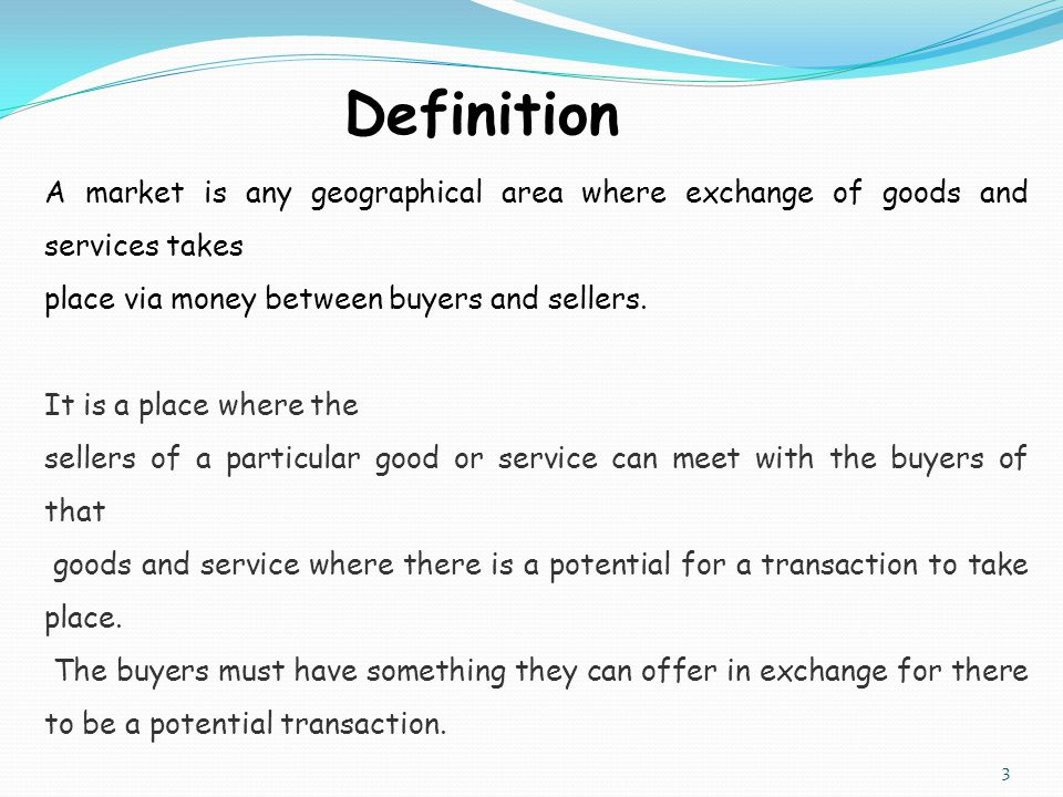 Definition A market is any geographical area where exchange of goods and services takes place via money between buyers and sellers.