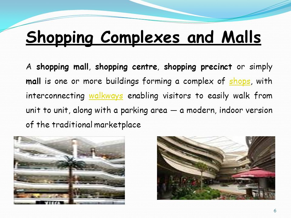 Shopping Complexes and Malls A shopping mall, shopping centre, shopping precinct or simply mall is one or more buildings forming a complex of shops, with interconnecting walkways enabling visitors to easily walk from unit to unit, along with a parking area — a modern, indoor version of the traditional marketplaceshopswalkways 6