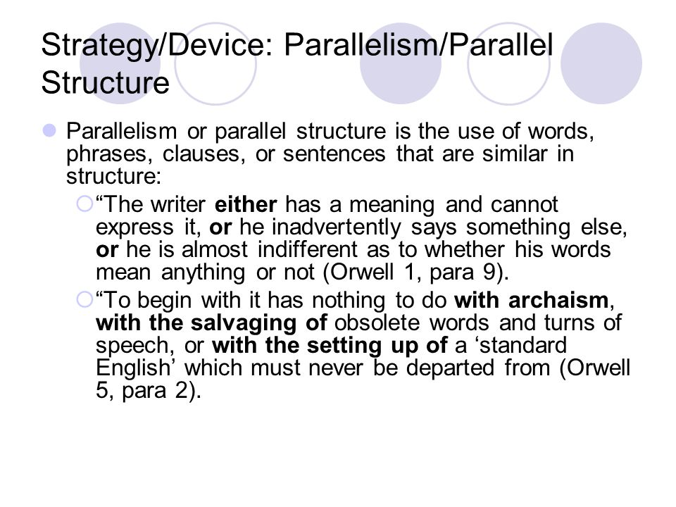 Strategy/Device: Parallelism/Parallel Structure Parallelism or parallel structure is the use of words, phrases, clauses, or sentences that are similar