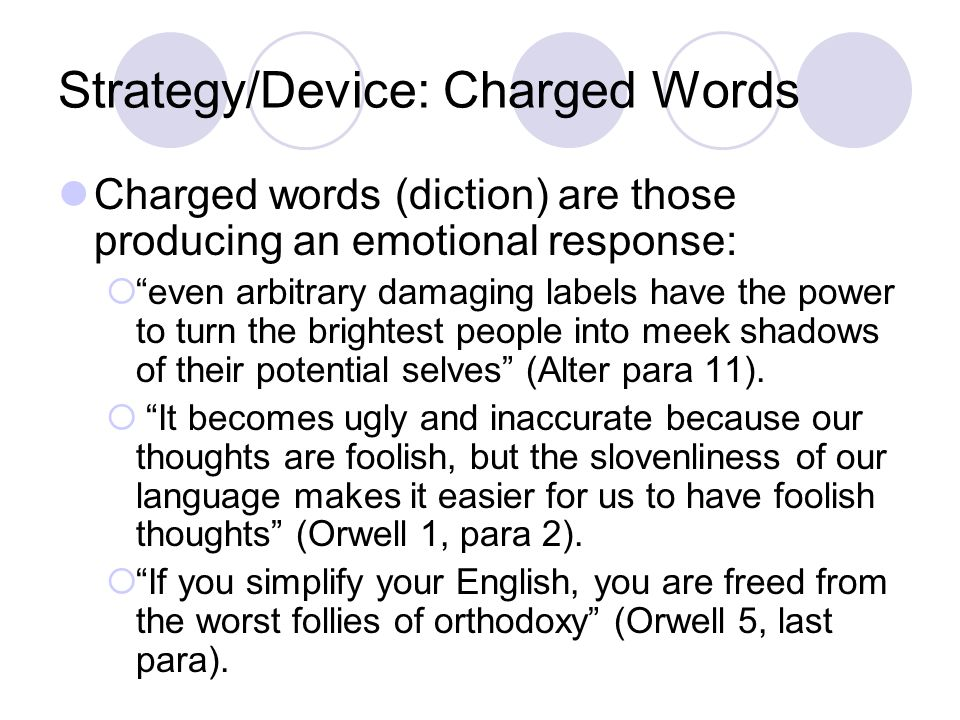 Strategy/Device: Repetition Repetition is the direct repetition of words or phrases, often added for emphasis, to establish tone, and convey perspective: In Politics and the English Language , Orwell repeats the following words: bad, decay, meaningless, political, stupidity, etc.