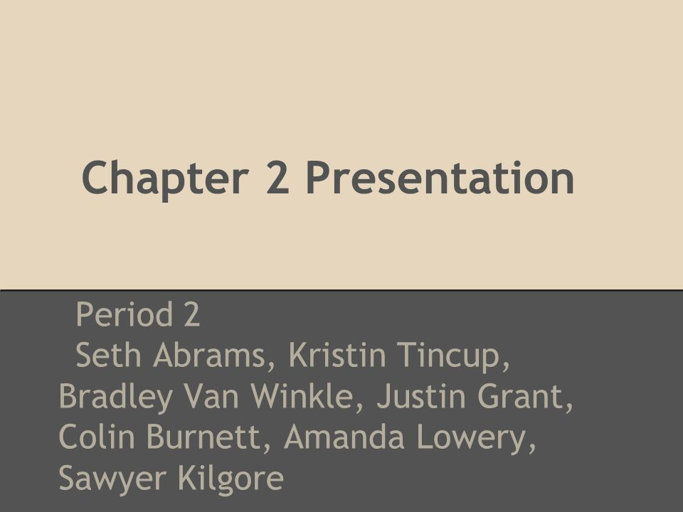 Chapter 2 Presentation Period 2 Seth Abrams, Kristin Tincup, Bradley Van Winkle, Justin Grant, Colin Burnett, Amanda Lowery, Sawyer Kilgore