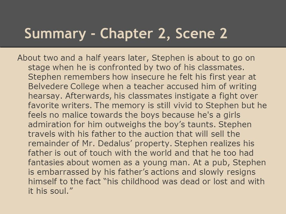 Summary - Chapter 2, Scene 2 About two and a half years later, Stephen is about to go on stage when he is confronted by two of his classmates. Stephen
