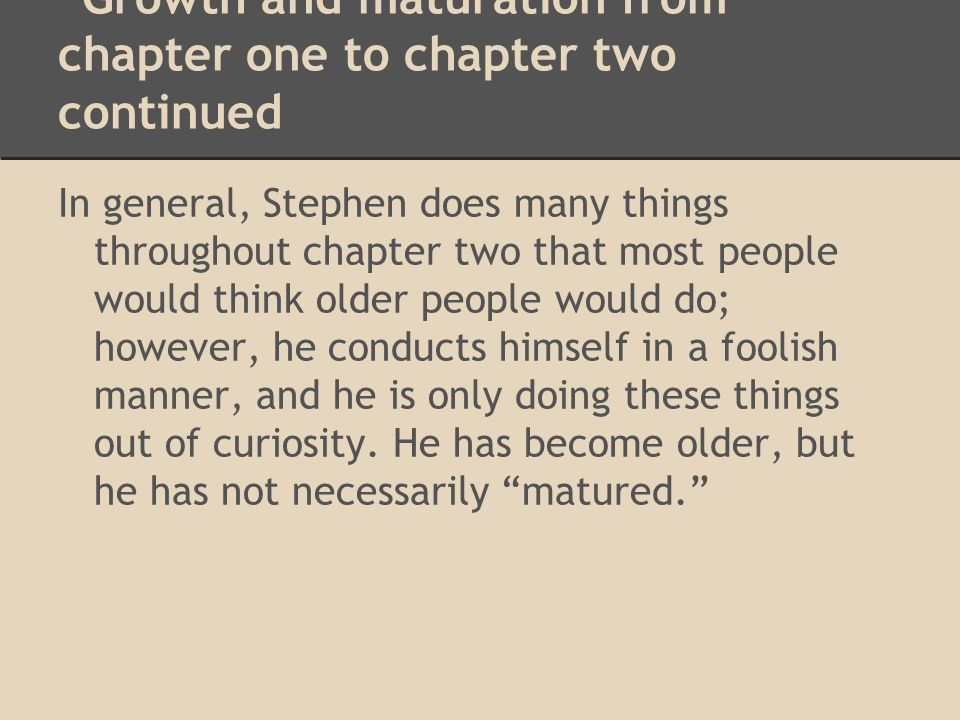 Growth and maturation from chapter one to chapter two continued In general, Stephen does many things throughout chapter two that most people would thi