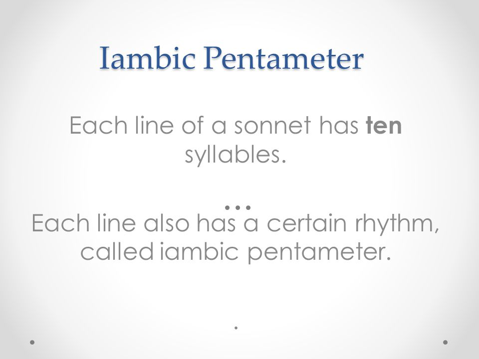 Iambic Pentameter Each line of a sonnet has ten syllables. Each line also has a certain rhythm, called iambic pentameter..