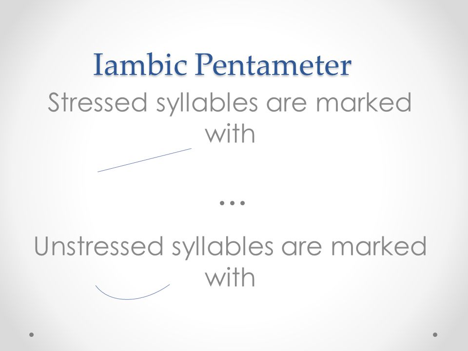 Iambic Pentameter Stressed syllables are marked with Unstressed syllables are marked with