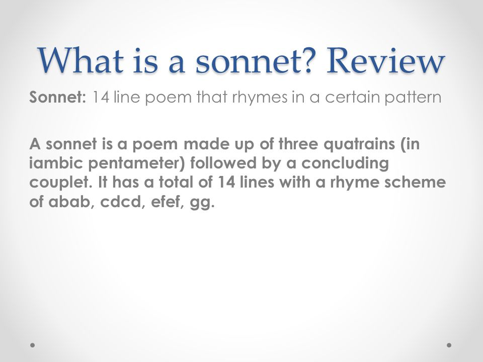 What is a sonnet? Review Sonnet: 14 line poem that rhymes in a certain pattern A sonnet is a poem made up of three quatrains (in iambic pentameter) fo