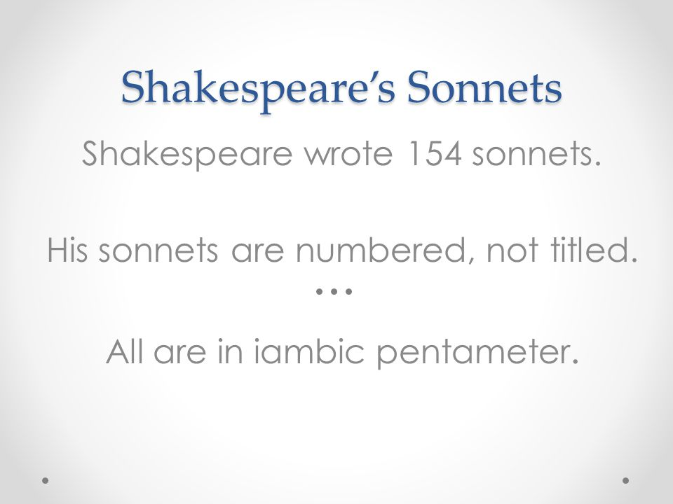 Shakespeare's Sonnets Shakespeare wrote 154 sonnets. His sonnets are numbered, not titled. All are in iambic pentameter.