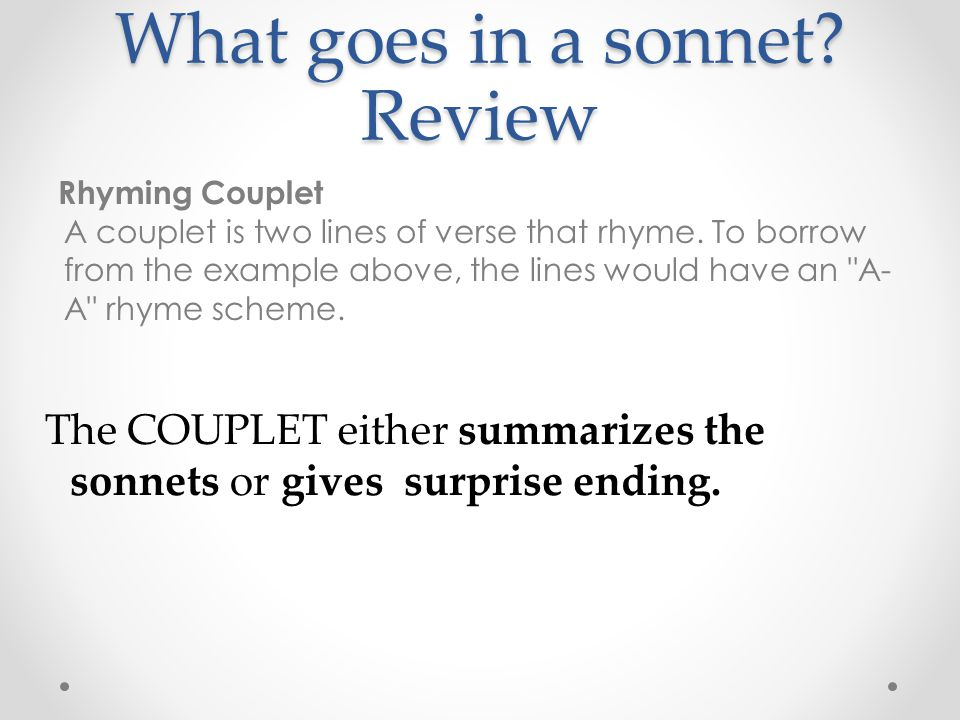 What goes in a sonnet? Review Rhyming Couplet A couplet is two lines of verse that rhyme. To borrow from the example above, the lines would have an