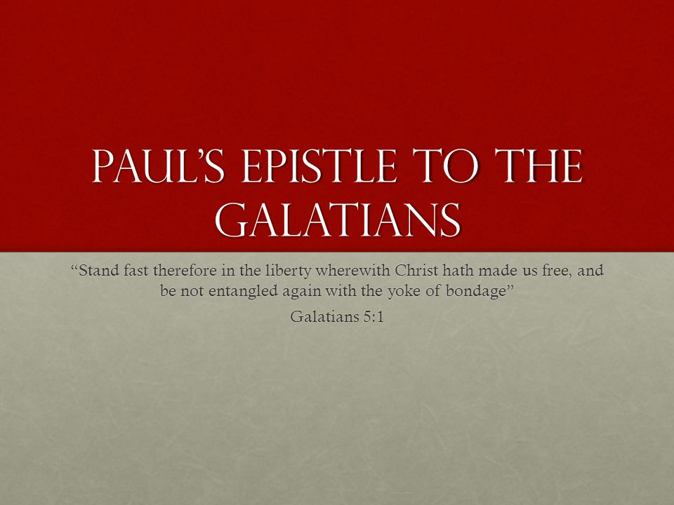 Paul's Epistle to the Galatians Stand fast therefore in the liberty wherewith Christ hath made us free, and be not entangled again with the yoke of bondage Galatians 5:1