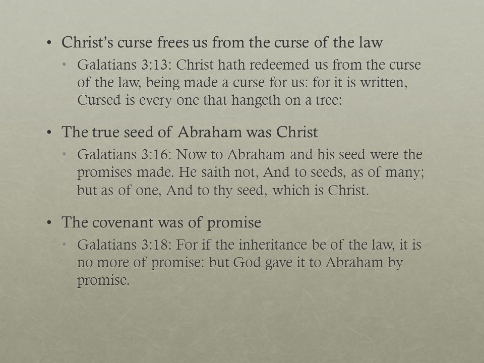 Christ's curse frees us from the curse of the lawChrist's curse frees us from the curse of the law Galatians 3:13: Christ hath redeemed us from the curse of the law, being made a curse for us: for it is written, Cursed is every one that hangeth on a tree:Galatians 3:13: Christ hath redeemed us from the curse of the law, being made a curse for us: for it is written, Cursed is every one that hangeth on a tree: The true seed of Abraham was ChristThe true seed of Abraham was Christ Galatians 3:16: Now to Abraham and his seed were the promises made.