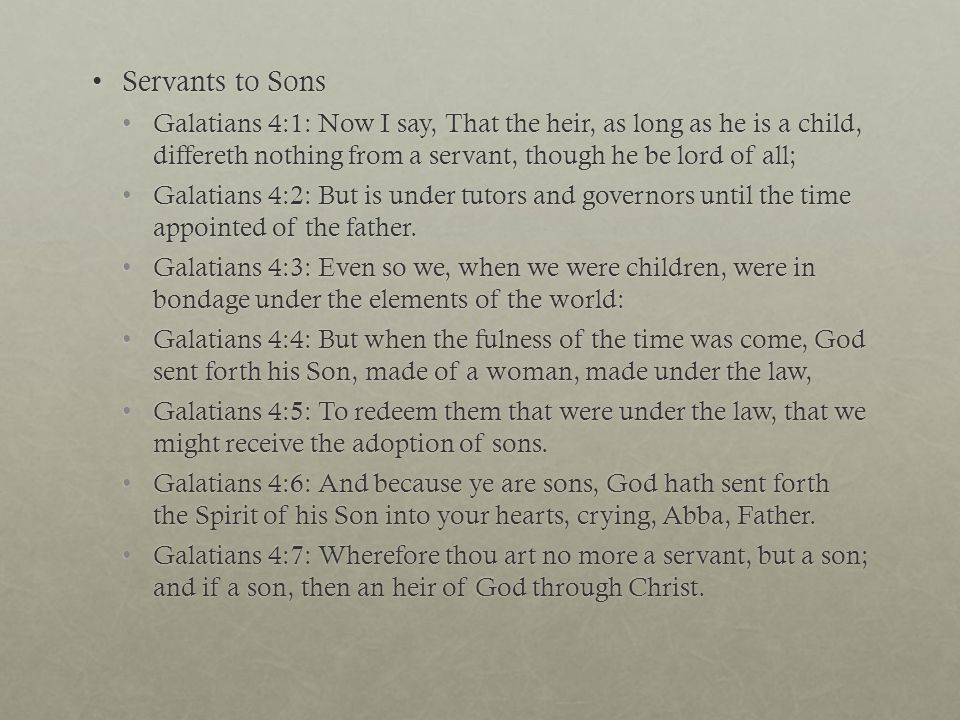 Servants to SonsServants to Sons Galatians 4:1: Now I say, That the heir, as long as he is a child, differeth nothing from a servant, though he be lord of all;Galatians 4:1: Now I say, That the heir, as long as he is a child, differeth nothing from a servant, though he be lord of all; Galatians 4:2: But is under tutors and governors until the time appointed of the father.Galatians 4:2: But is under tutors and governors until the time appointed of the father.