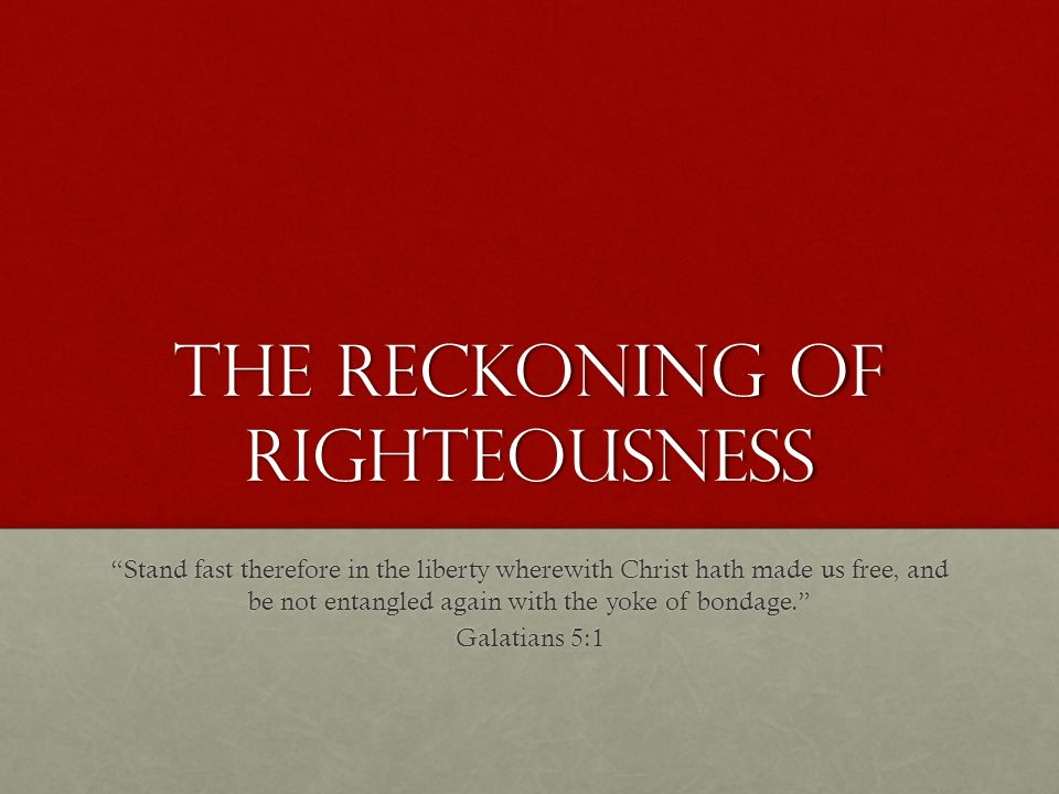 The reckoning of righteousness Stand fast therefore in the liberty wherewith Christ hath made us free, and be not entangled again with the yoke of bondage. Galatians 5:1
