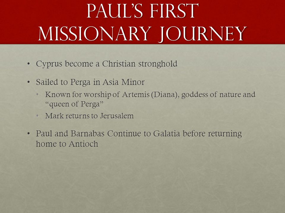 Paul's first missionary journey Cyprus become a Christian strongholdCyprus become a Christian stronghold Sailed to Perga in Asia MinorSailed to Perga in Asia Minor Known for worship of Artemis (Diana), goddess of nature and queen of Perga Known for worship of Artemis (Diana), goddess of nature and queen of Perga Mark returns to JerusalemMark returns to Jerusalem Paul and Barnabas Continue to Galatia before returning home to AntiochPaul and Barnabas Continue to Galatia before returning home to Antioch