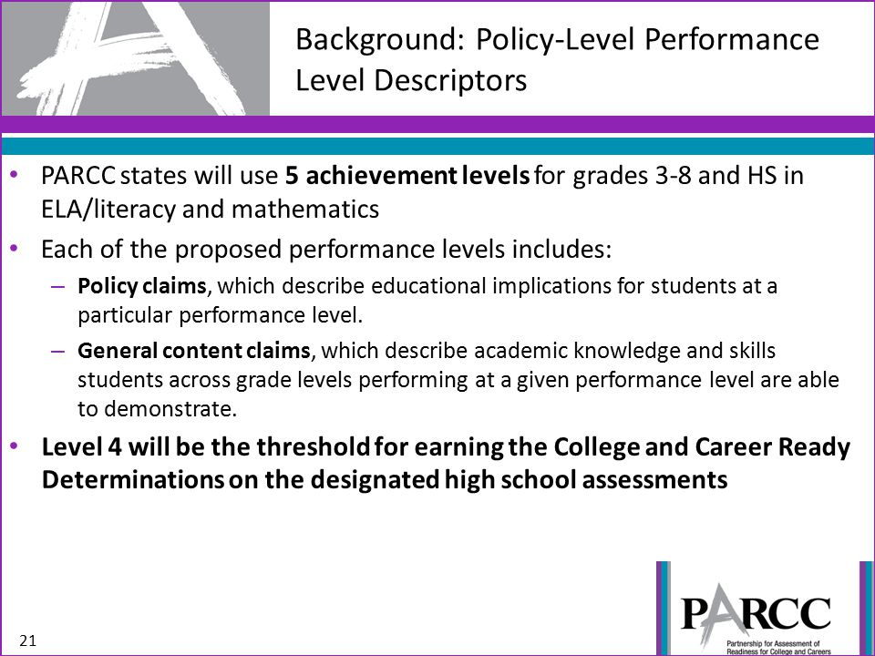 Background: Policy-Level Performance Level Descriptors 21 PARCC states will use 5 achievement levels for grades 3-8 and HS in ELA/literacy and mathematics Each of the proposed performance levels includes: – Policy claims, which describe educational implications for students at a particular performance level.